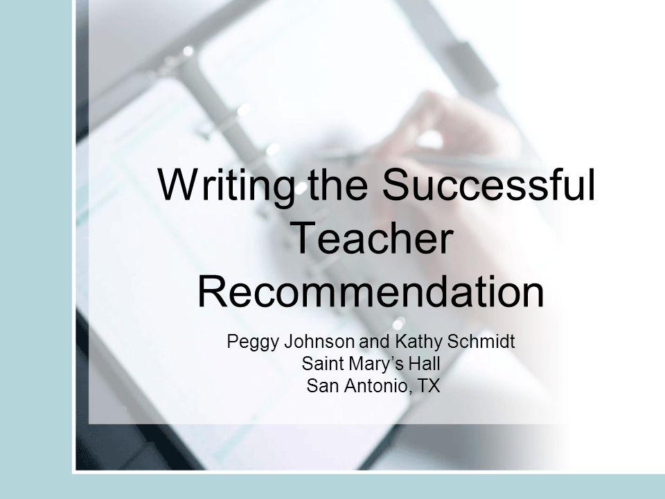 Writing the Successful Teacher Recommendation Peggy Johnson and Kathy Schmidt Saint Marys Hall San Antonio, TX