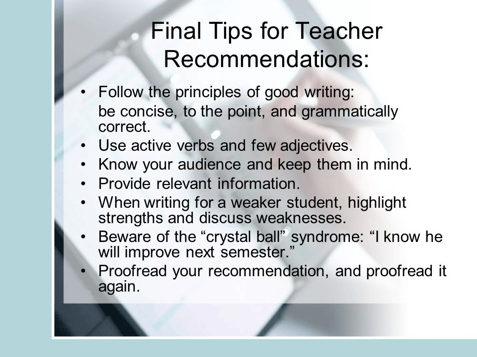 Final Tips for Teacher Recommendations: Follow the principles of good writing: be concise, to the point, and grammatically correct.