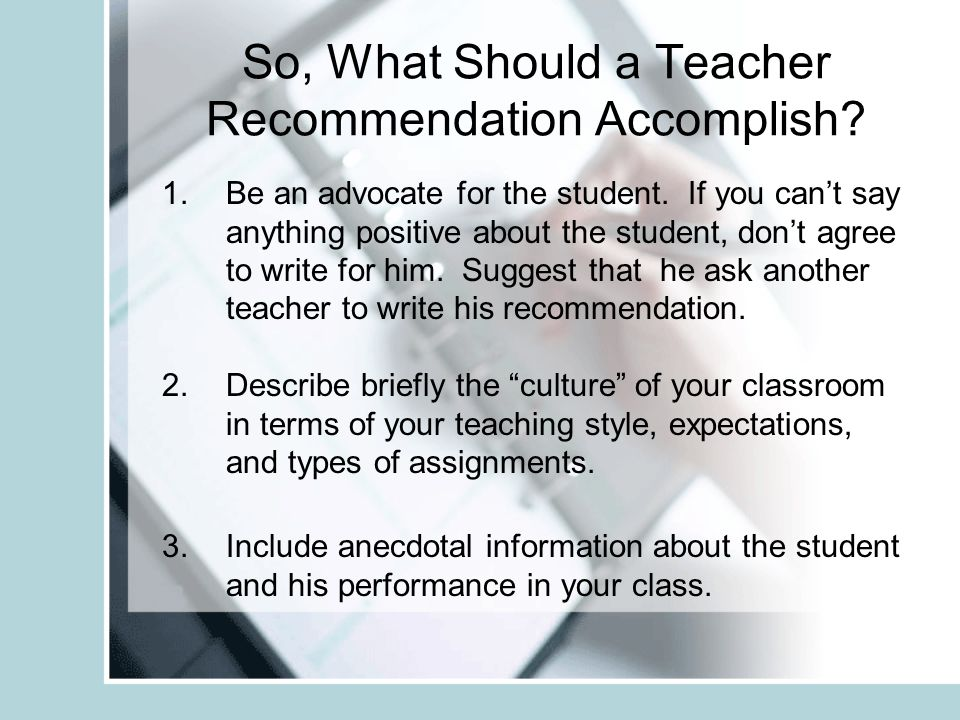 So, What Should a Teacher Recommendation Accomplish? 1.Be an advocate for the student. If you cant say anything positive about the student, dont agree