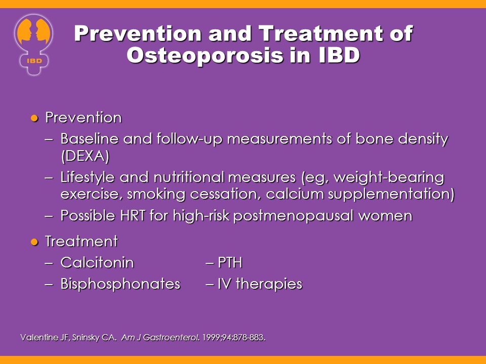 Prevention and Treatment of Osteoporosis in IBD Prevention Prevention –Baseline and follow-up measurements of bone density (DEXA) –Lifestyle and nutritional measures (eg, weight-bearing exercise, smoking cessation, calcium supplementation) –Possible HRT for high-risk postmenopausal women Treatment Treatment –Calcitonin– PTH –Bisphosphonates– IV therapies Valentine JF, Sninsky CA.
