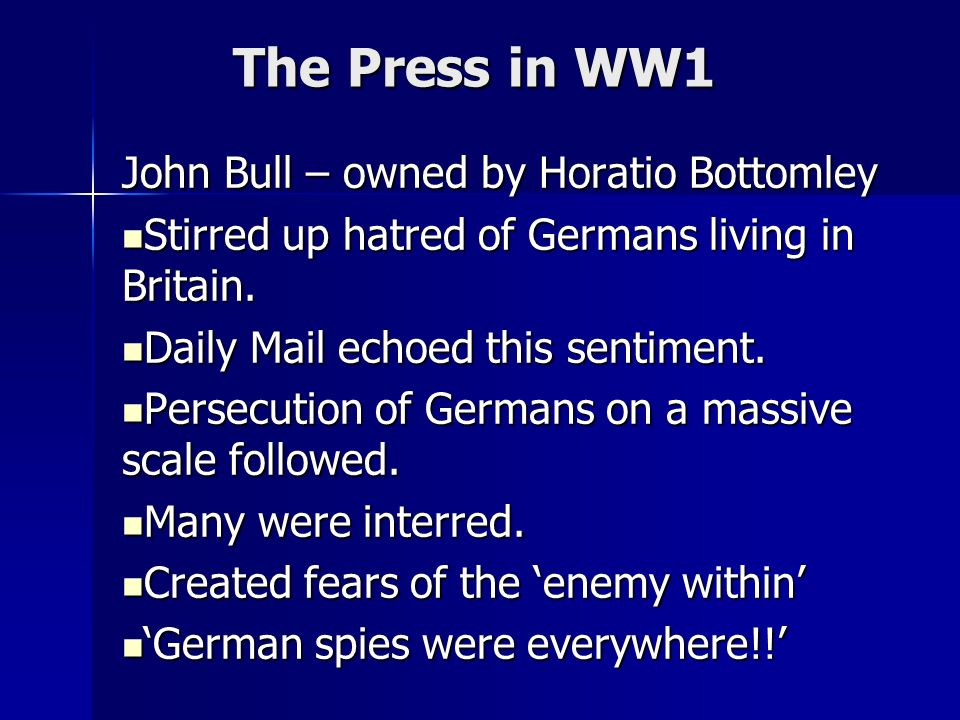 The Press in WW1 John Bull – owned by Horatio Bottomley Stirred up hatred of Germans living in Britain. Stirred up hatred of Germans living in Britain
