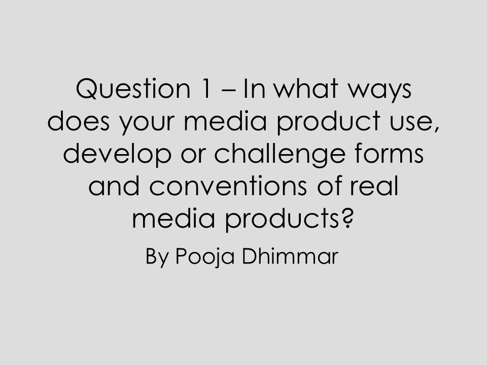 Question 1 – In what ways does your media product use, develop or challenge forms and conventions of real media products? By Pooja Dhimmar
