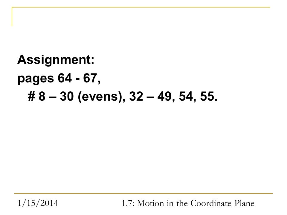 1/15/2014 1.7: Motion in the Coordinate Plane Assignment: pages 64 - 67, # 8 – 30 (evens), 32 – 49, 54, 55.