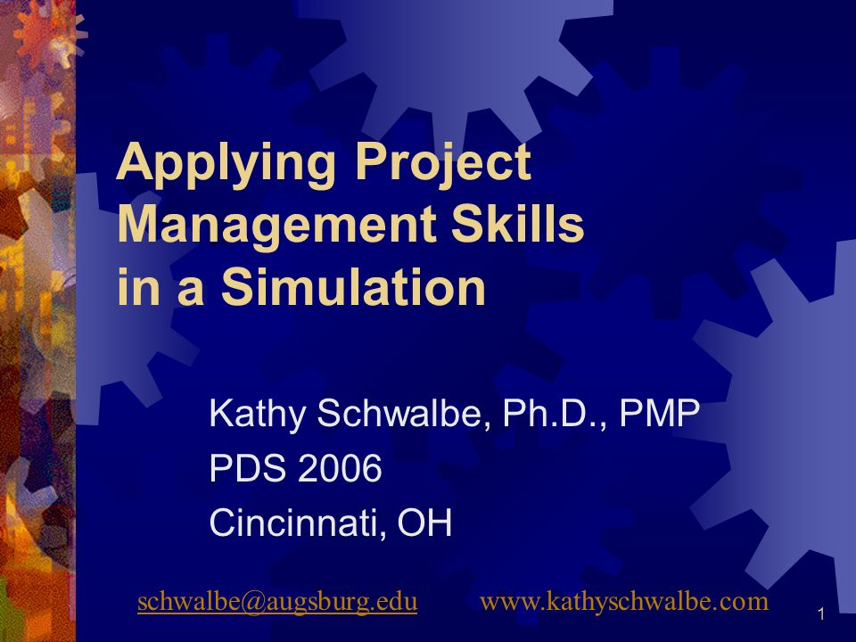 1 Applying Project Management Skills in a Simulation Kathy Schwalbe, Ph.D., PMP PDS 2006 Cincinnati, OH schwalbe@augsburg.eduschwalbe@augsburg.eduwww.