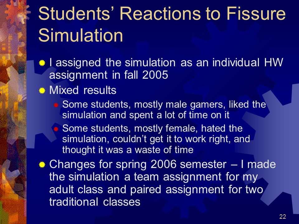 22 Students Reactions to Fissure Simulation I assigned the simulation as an individual HW assignment in fall 2005 Mixed results Some students, mostly