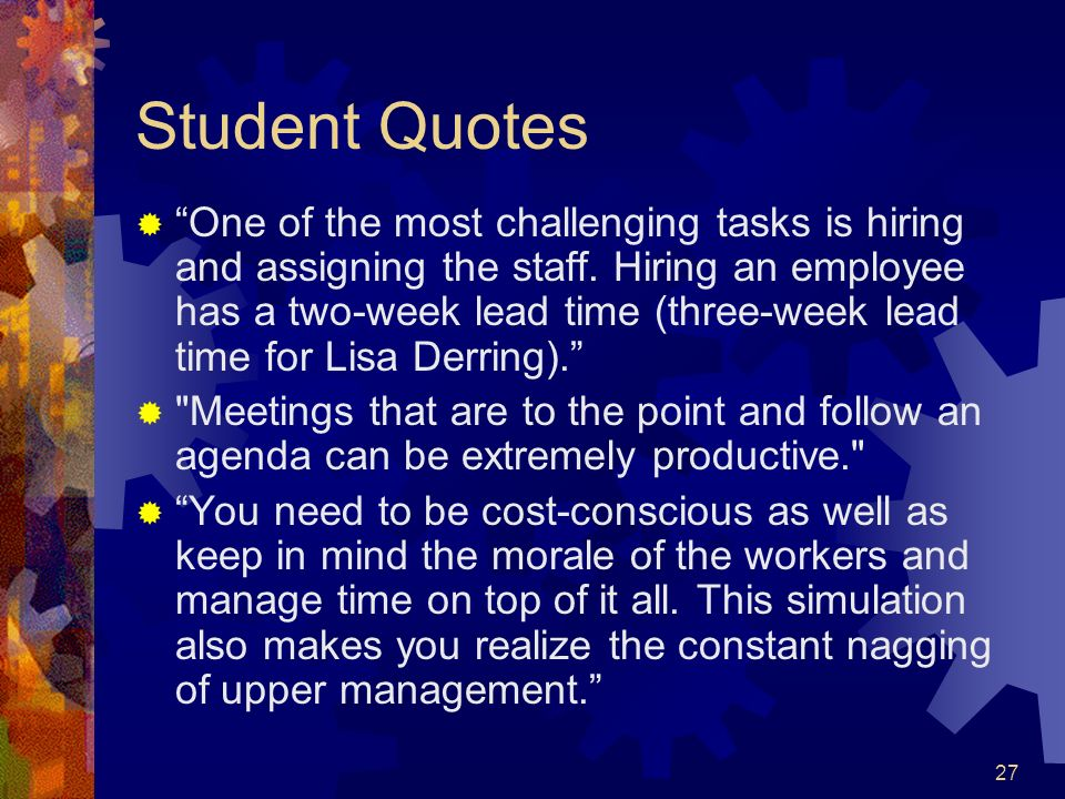 27 Student Quotes One of the most challenging tasks is hiring and assigning the staff. Hiring an employee has a two-week lead time (three-week lead ti