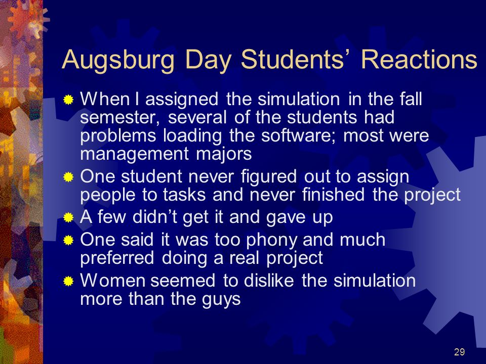 29 Augsburg Day Students Reactions When I assigned the simulation in the fall semester, several of the students had problems loading the software; mos