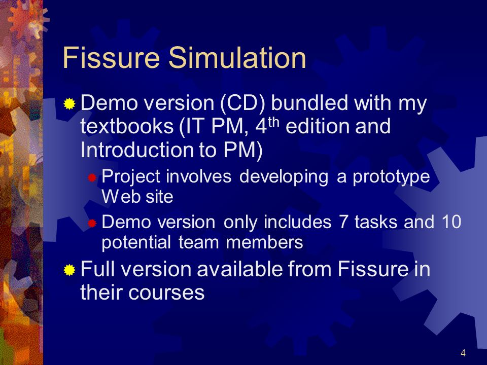 4 Fissure Simulation Demo version (CD) bundled with my textbooks (IT PM, 4 th edition and Introduction to PM) Project involves developing a prototype