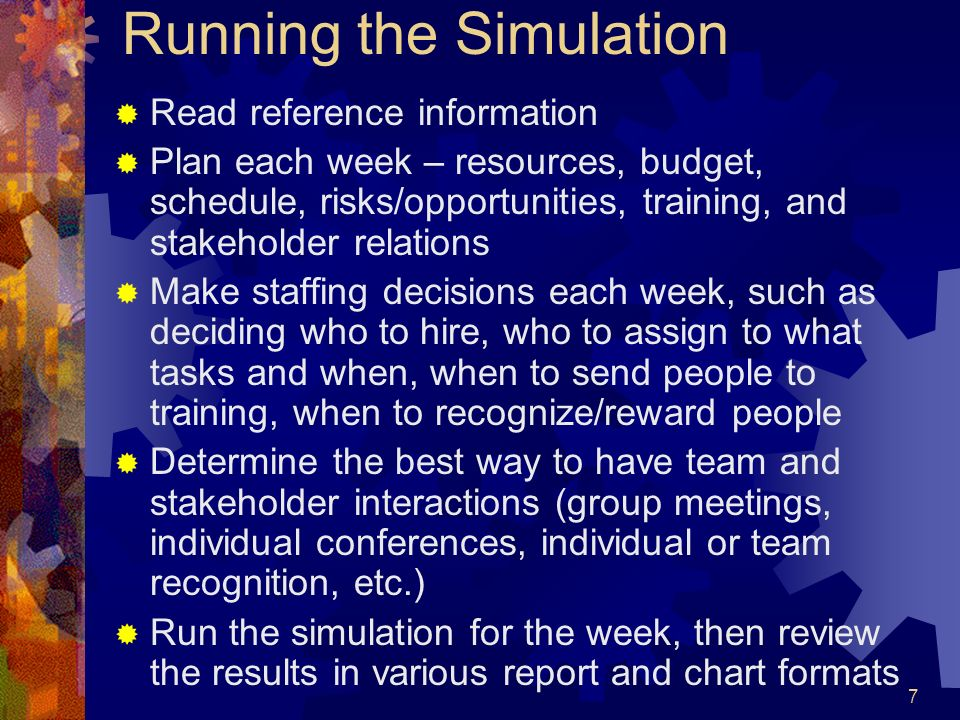 7 Running the Simulation Read reference information Plan each week – resources, budget, schedule, risks/opportunities, training, and stakeholder relat