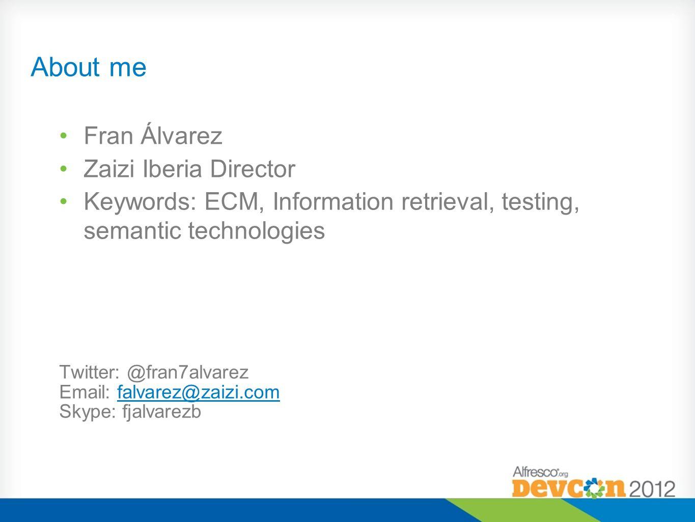 About me Fran Álvarez Zaizi Iberia Director Keywords: ECM, Information retrieval, testing, semantic technologies Twitter: @fran7alvarez Email: falvare