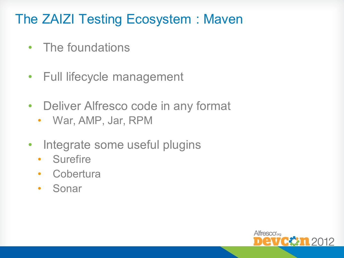 The ZAIZI Testing Ecosystem : jUnit Unit tests Maven surefire integration Virtual Alfresco context Clean run every time Database wiping Does not generate the package if some test fails