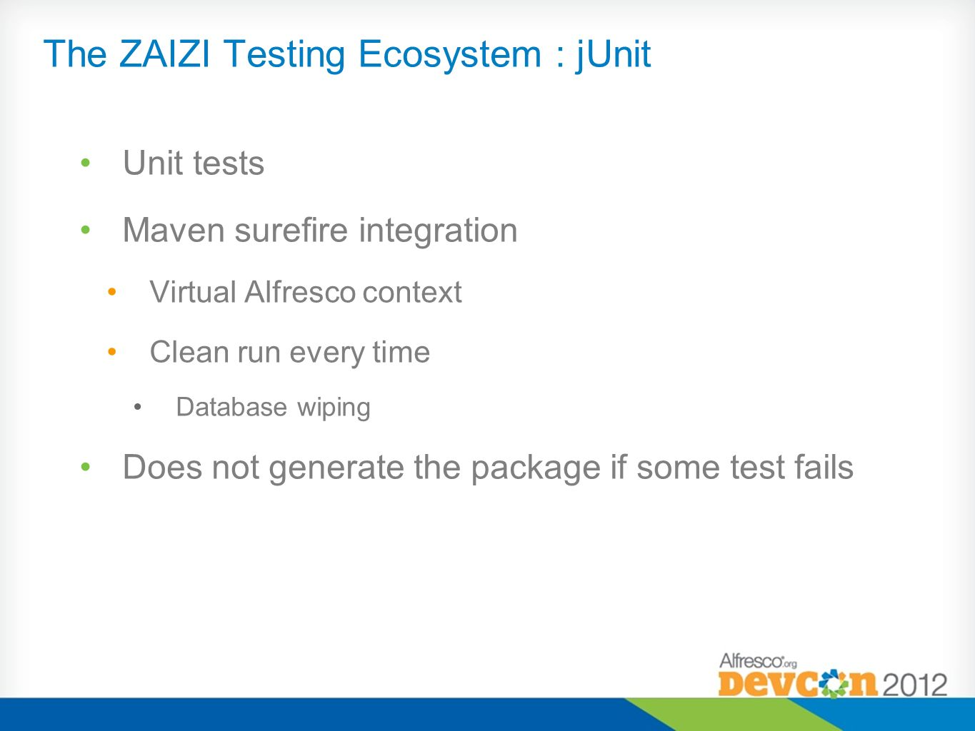 The ZAIZI Testing Ecosystem : jUnit Unit tests Maven surefire integration Virtual Alfresco context Clean run every time Database wiping Does not gener