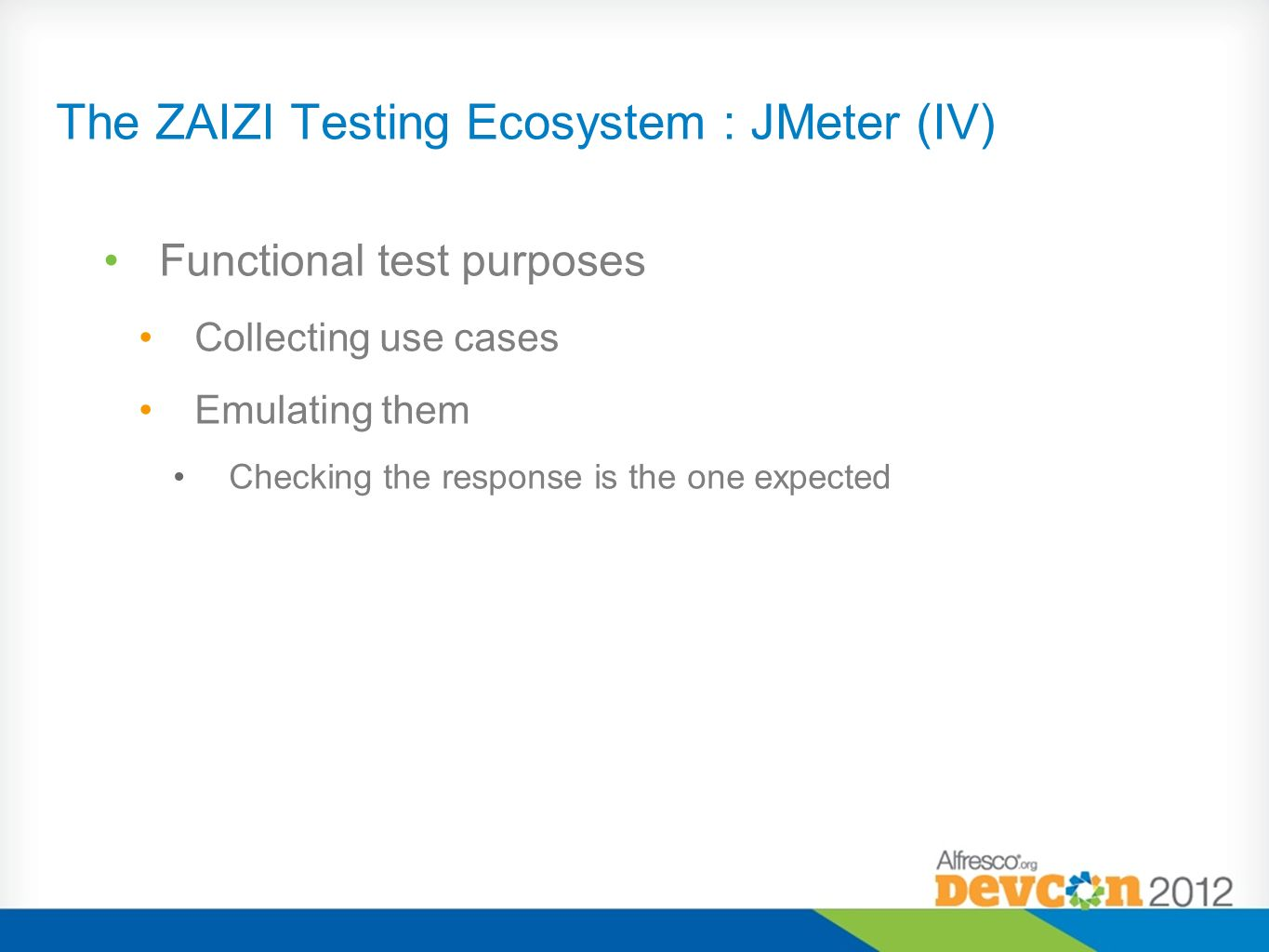 The ZAIZI Testing Ecosystem : JMeter (V) Performance test purposes Basic operations executed several times Several threads, several users Reports for diagnosis Combined with Appdynamics