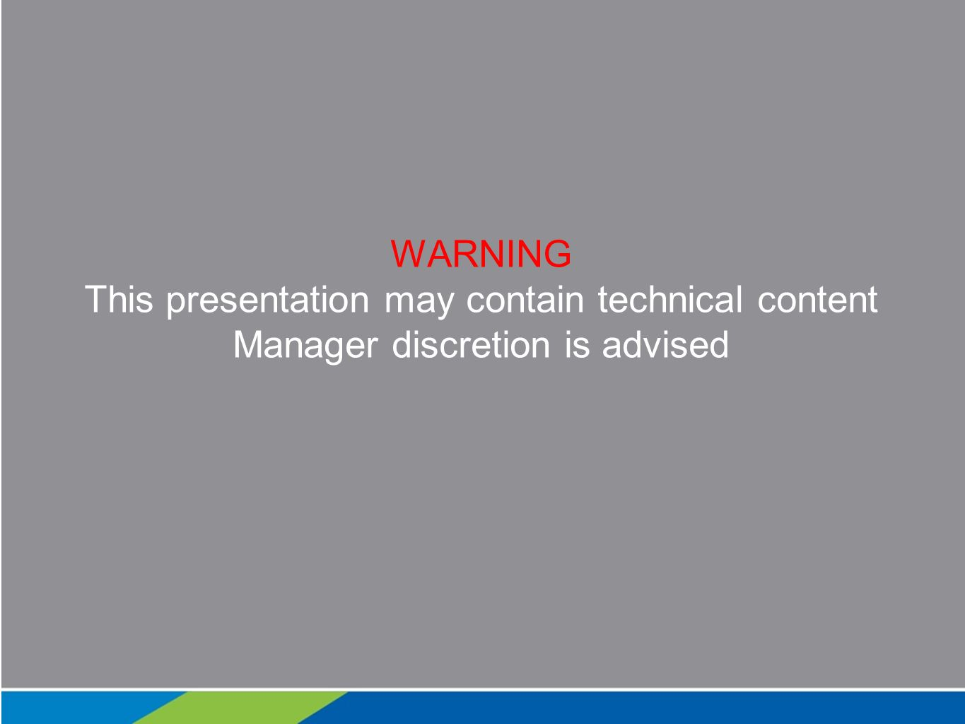 WARNING This presentation may contain technical content Manager discretion is advised
