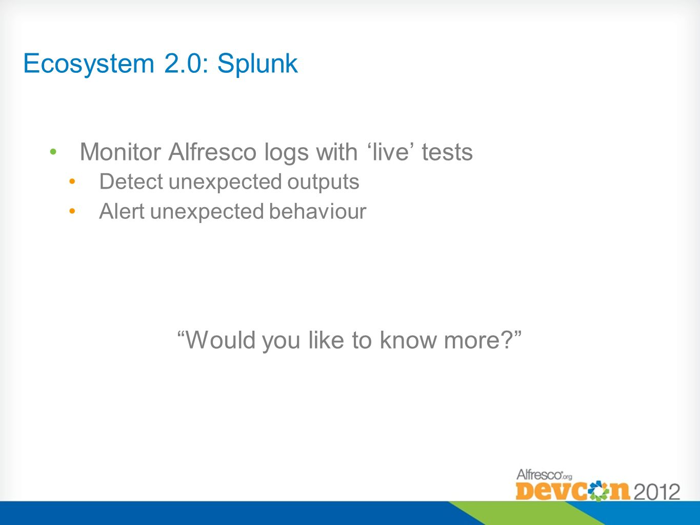 Ecosystem 2.0: Splunk Monitor Alfresco logs with live tests Detect unexpected outputs Alert unexpected behaviour Would you like to know more?