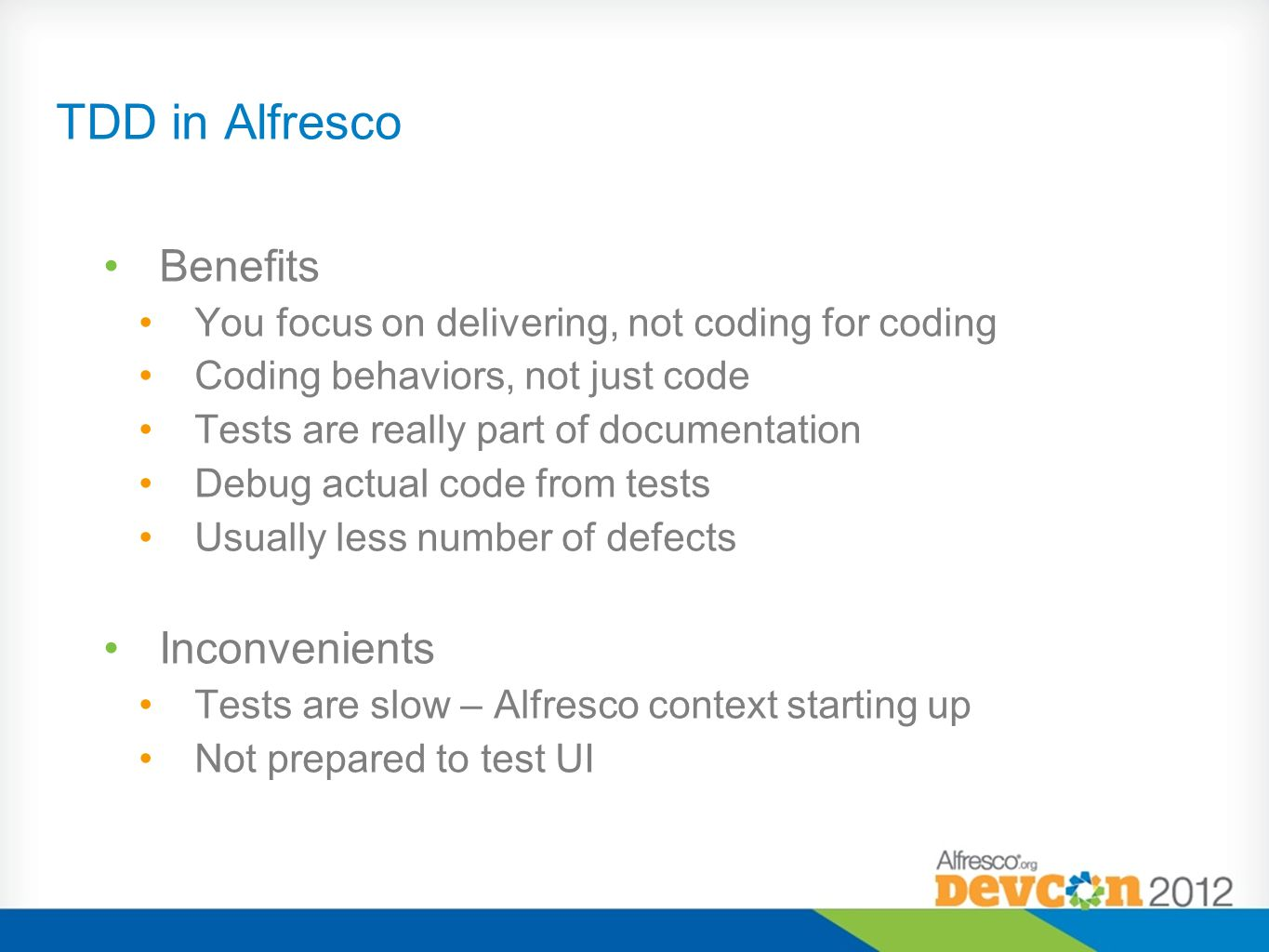 TDD in Alfresco Benefits You focus on delivering, not coding for coding Coding behaviors, not just code Tests are really part of documentation Debug a