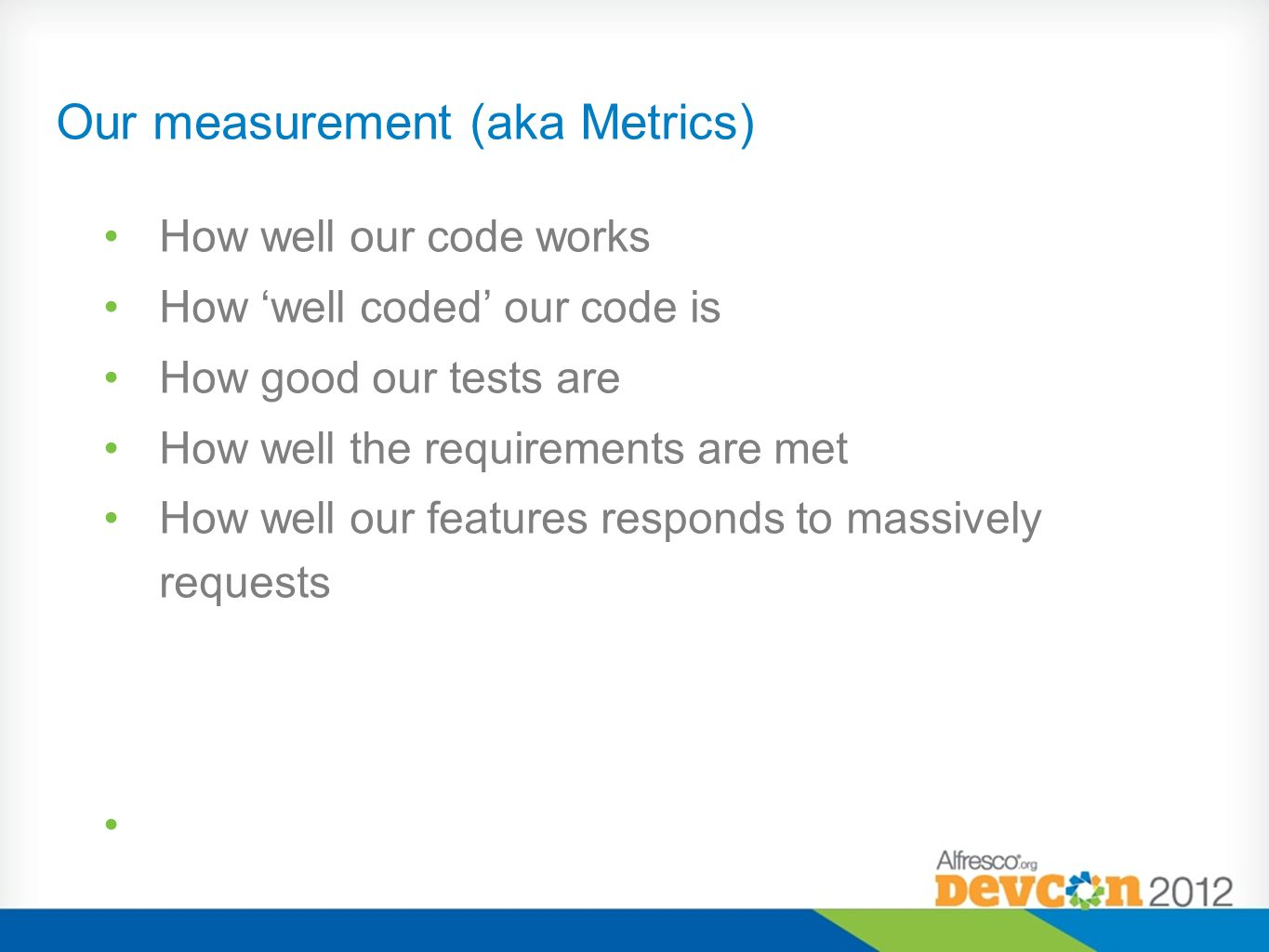Our measurement (aka Metrics) How well our code works How well coded our code is How good our tests are How well the requirements are met How well our