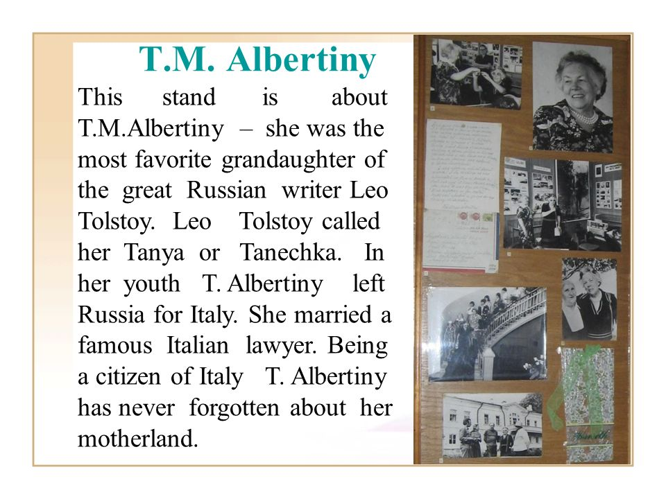 T.M. Albertiny This stand is about T.M.Albertiny – she was the most favorite grandaughter of the great Russian writer Leo Tolstoy. Leo Tolstoy called