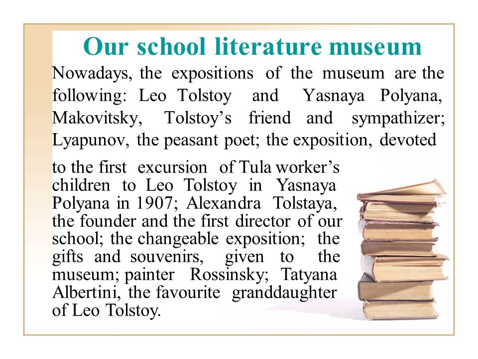 Nowadays, the expositions of the museum are the following: Leo Tolstoy and Yasnaya Polyana, Makovitsky, Tolstoys friend and sympathizer; Lyapunov, the peasant poet; the exposition, devoted to the first excursion of Tula workers children to Leo Tolstoy in Yasnaya Polyana in 1907; Alexandra Tolstaya, the founder and the first director of our school; the changeable exposition; the gifts and souvenirs, given to the museum; painter Rossinsky; Tatyana Albertini, the favourite granddaughter of Leo Tolstoy.