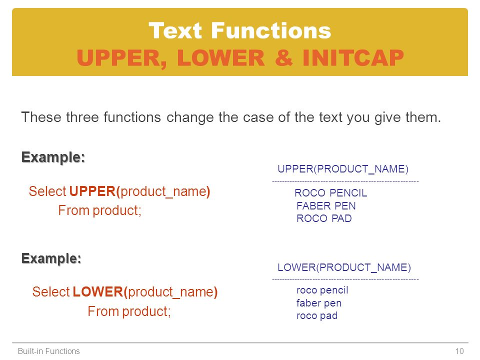 Text Functions UPPER, LOWER & INITCAP These three functions change the case of the text you give them.Example: Select UPPER(product_name) From product;Example: Select LOWER(product_name) From product; Built-in Functions10 UPPER(PRODUCT_NAME) -------------------------------------------------------- ROCO PENCIL FABER PEN ROCO PAD LOWER(PRODUCT_NAME) -------------------------------------------------------- roco pencil faber pen roco pad