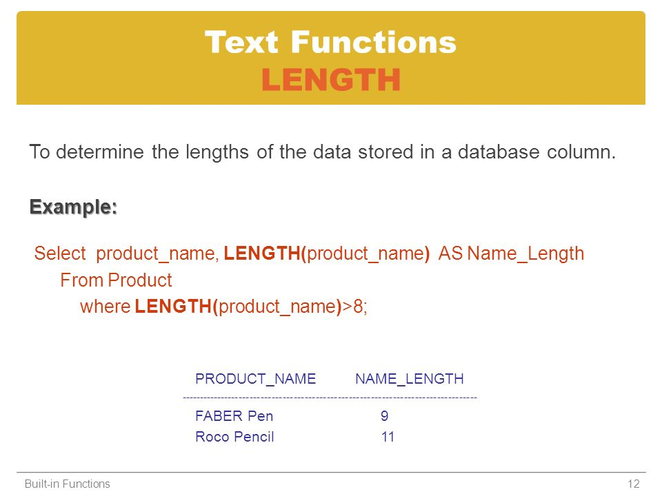 To determine the lengths of the data stored in a database column.Example: Select product_name, LENGTH(product_name) AS Name_Length From Product where LENGTH(product_name)>8; Built-in Functions12 Text Functions LENGTH PRODUCT_NAME NAME_LENGTH --------------------------------------------------------------------------------- FABER Pen 9 Roco Pencil 11