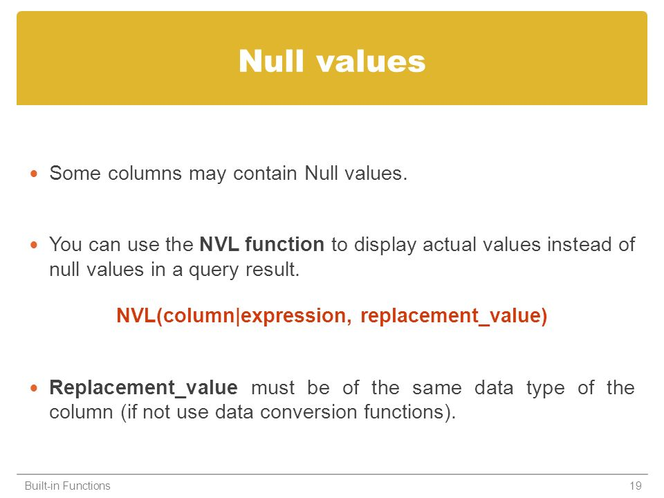 Null values Some columns may contain Null values. You can use the NVL function to display actual values instead of null values in a query result. NVL(