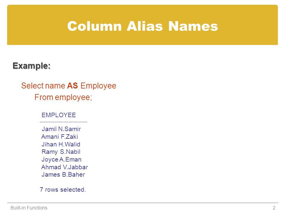 Column Alias Names Example: Select name AS Employee From employee; Built-in Functions2 EMPLOYEE ------------------------------- Jamil N.Samir Amani F.Zaki Jihan H.Walid Ramy S.Nabil Joyce A.Eman Ahmad V.Jabbar James B.Baher 7 rows selected.