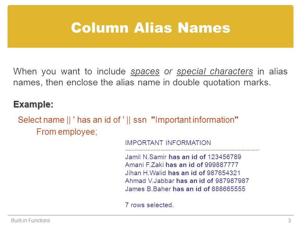 Column Alias Names When you want to include spaces or special characters in alias names, then enclose the alias name in double quotation marks.Example: Select name || has an id of || ssn Important information From employee; Built-in Functions3 IMPORTANT INFORMATION --------------------------------------------------------------------------------- Jamil N.Samir has an id of 123456789 Amani F.Zaki has an id of 999887777 Jihan H.Walid has an id of 987654321 Ahmad V.Jabbar has an id of 987987987 James B.Baher has an id of 888665555 7 rows selected.