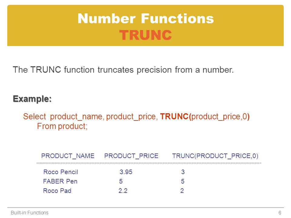 Number Functions TRUNC The TRUNC function truncates precision from a number.Example: Select product_name, product_price, TRUNC(product_price,0) From product; Built-in Functions6 PRODUCT_NAME PRODUCT_PRICE TRUNC(PRODUCT_PRICE,0) -------------------------------------------------------------------------------------------------------------------------------------------- Roco Pencil 3.95 3 FABER Pen 5 5 Roco Pad 2.2 2