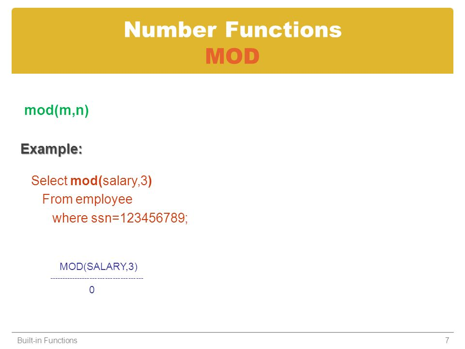 Number Functions MOD mod(m,n)Example: Select mod(salary,3) From employee where ssn=123456789; Built-in Functions7 MOD(SALARY,3) ------------------------------------- 0