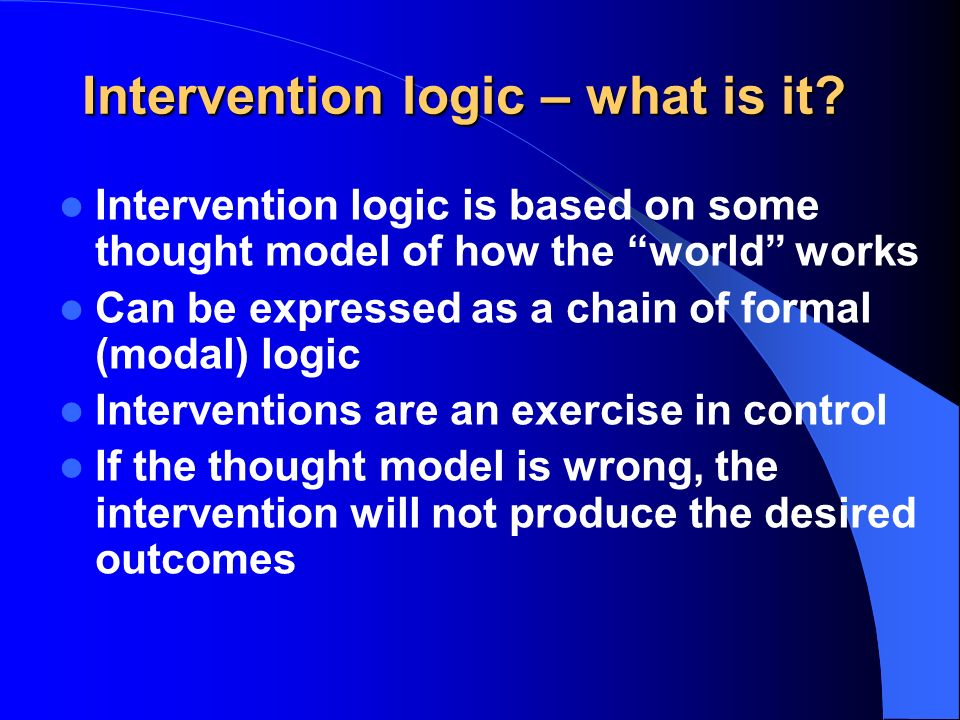 Intervention logic – what is it? Intervention logic is based on some thought model of how the world works Can be expressed as a chain of formal (modal