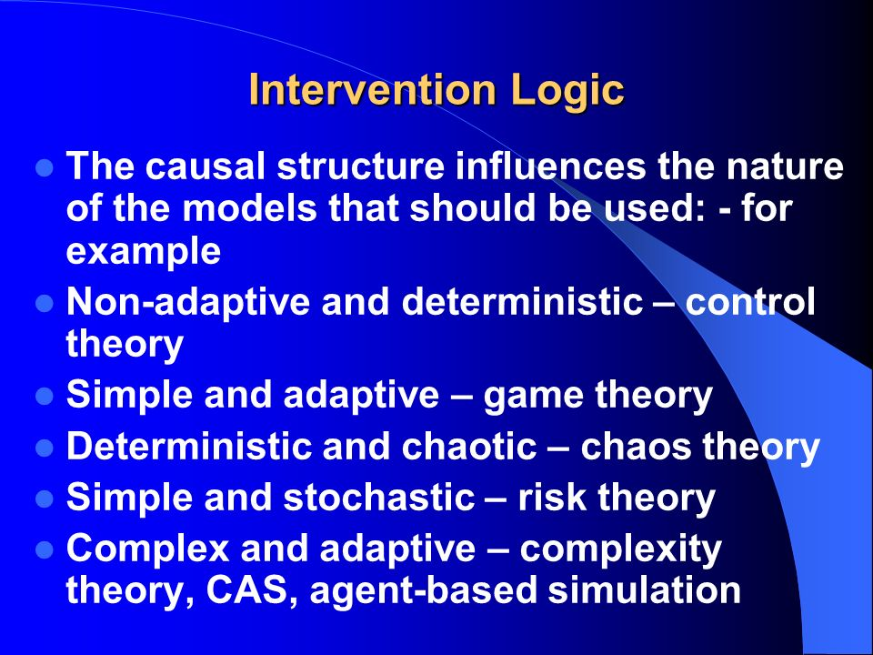 Intervention Logic The causal structure influences the nature of the models that should be used: - for example Non-adaptive and deterministic – control theory Simple and adaptive – game theory Deterministic and chaotic – chaos theory Simple and stochastic – risk theory Complex and adaptive – complexity theory, CAS, agent-based simulation