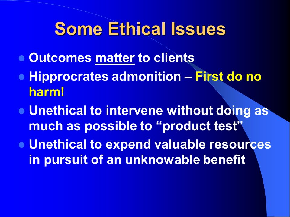 Some Ethical Issues Outcomes matter to clients Hipprocrates admonition – First do no harm! Unethical to intervene without doing as much as possible to