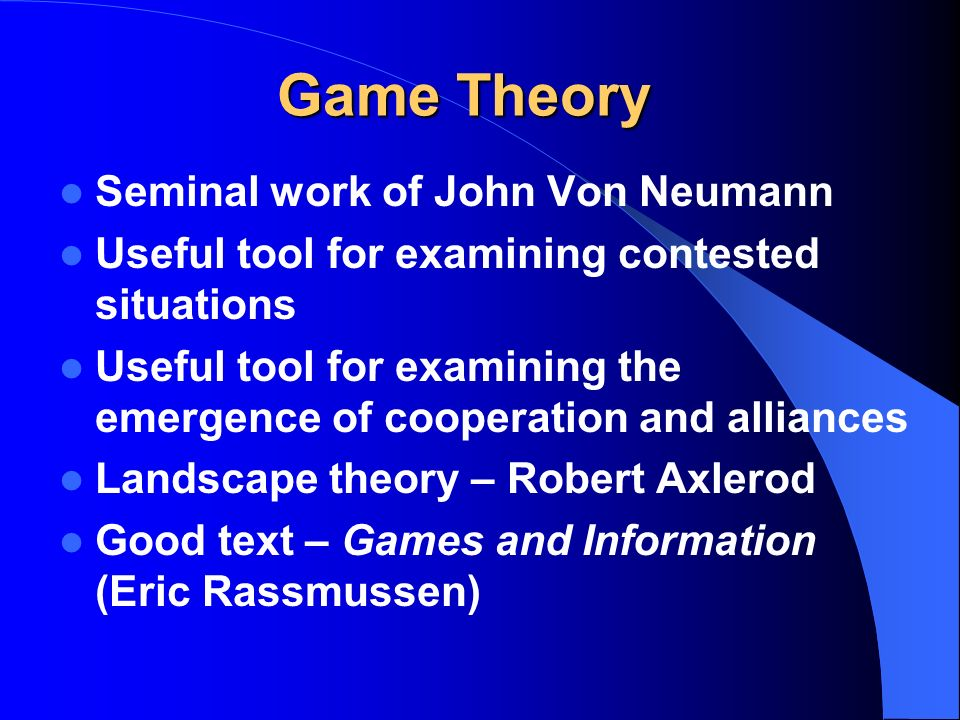 Game Theory Seminal work of John Von Neumann Useful tool for examining contested situations Useful tool for examining the emergence of cooperation and alliances Landscape theory – Robert Axlerod Good text – Games and Information (Eric Rassmussen)
