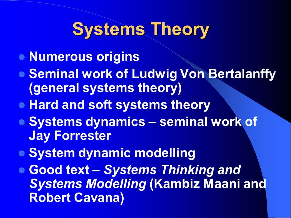 Systems Theory Numerous origins Seminal work of Ludwig Von Bertalanffy (general systems theory) Hard and soft systems theory Systems dynamics – seminal work of Jay Forrester System dynamic modelling Good text – Systems Thinking and Systems Modelling (Kambiz Maani and Robert Cavana)