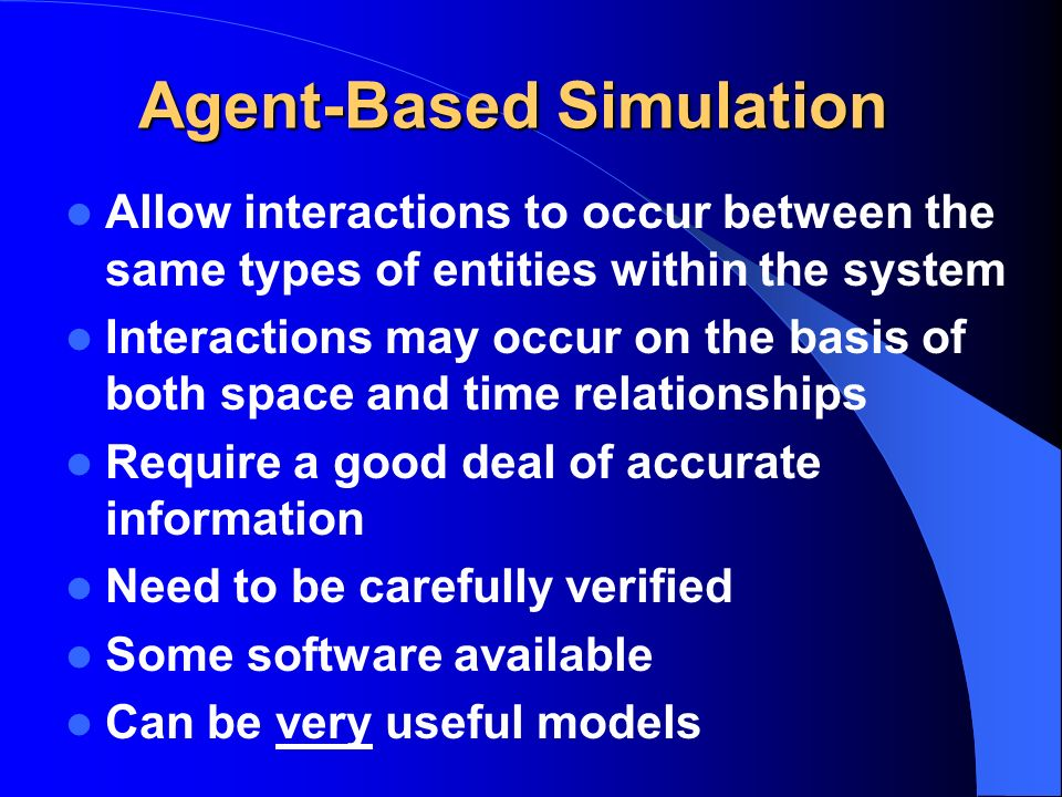 Agent-Based Simulation Allow interactions to occur between the same types of entities within the system Interactions may occur on the basis of both space and time relationships Require a good deal of accurate information Need to be carefully verified Some software available Can be very useful models