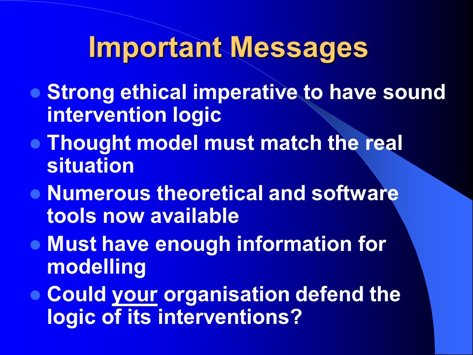 Important Messages Strong ethical imperative to have sound intervention logic Thought model must match the real situation Numerous theoretical and sof