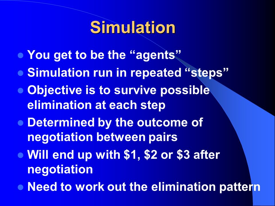 Simulation You get to be the agents Simulation run in repeated steps Objective is to survive possible elimination at each step Determined by the outco