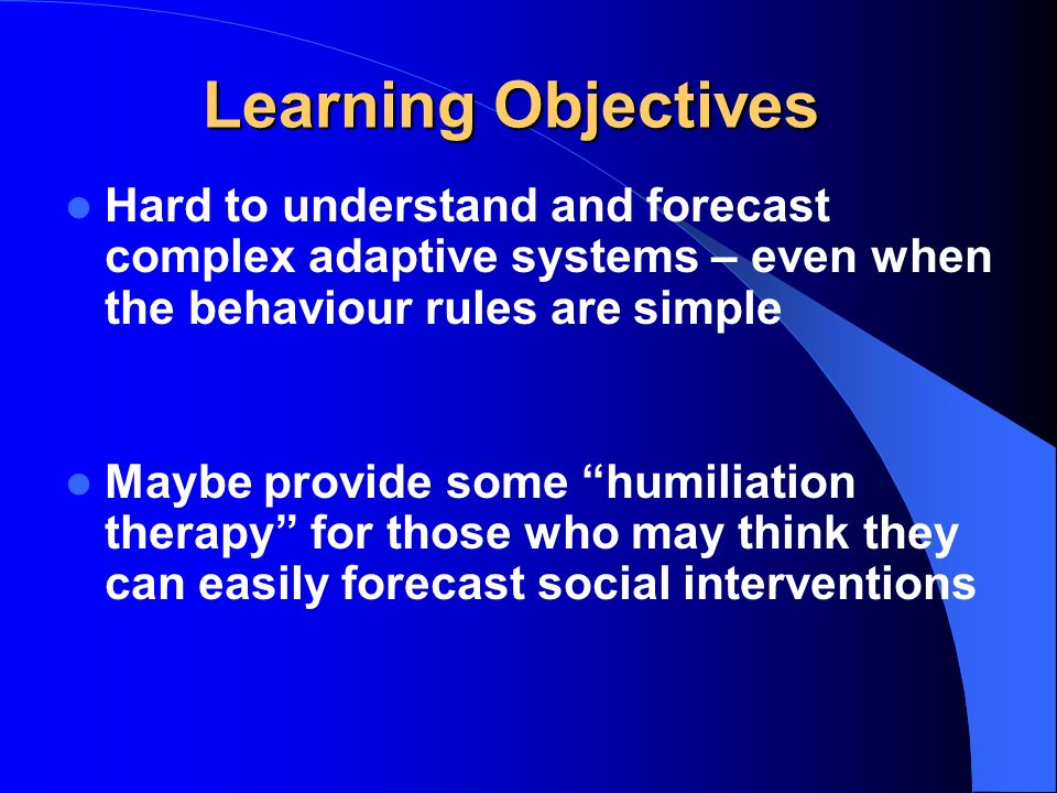 Learning Objectives Hard to understand and forecast complex adaptive systems – even when the behaviour rules are simple Maybe provide some humiliation therapy for those who may think they can easily forecast social interventions