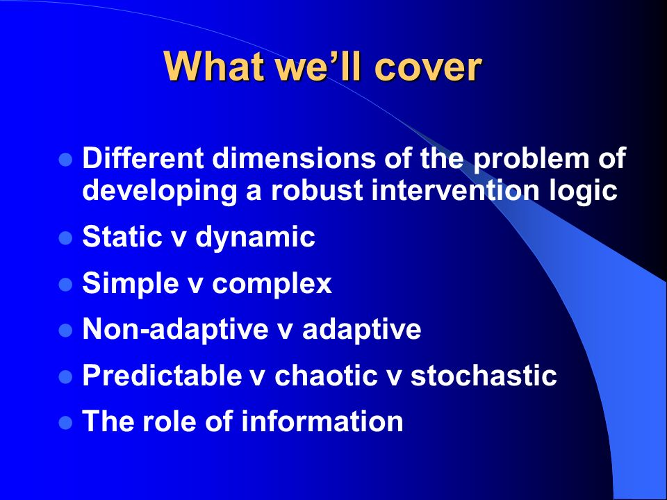 What well cover Different dimensions of the problem of developing a robust intervention logic Static v dynamic Simple v complex Non-adaptive v adaptive Predictable v chaotic v stochastic The role of information