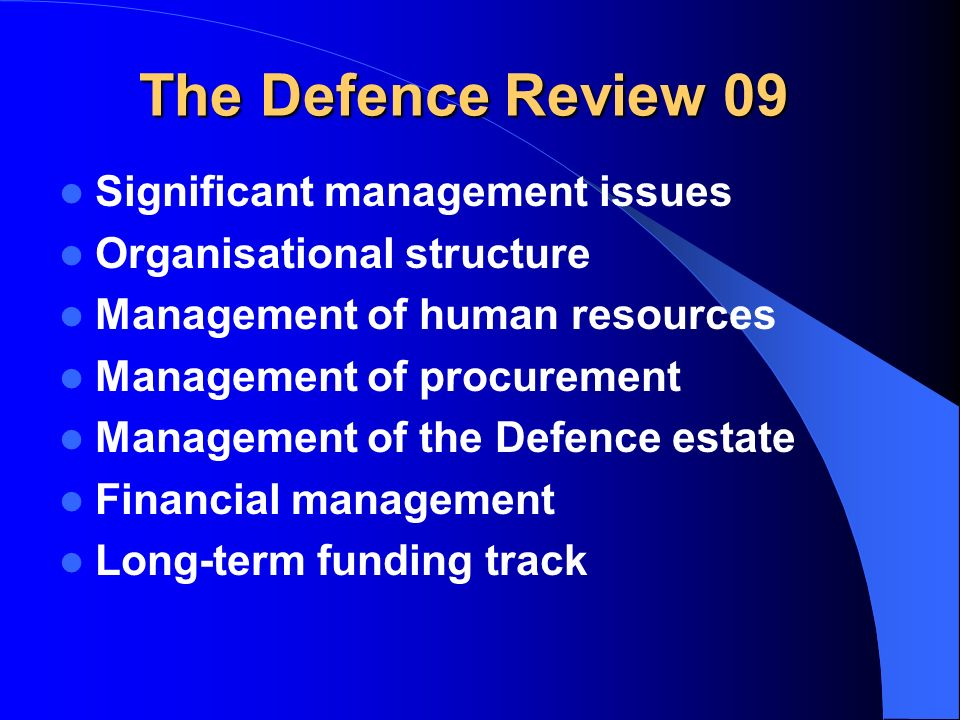 The Defence Review 09 Significant management issues Organisational structure Management of human resources Management of procurement Management of the Defence estate Financial management Long-term funding track