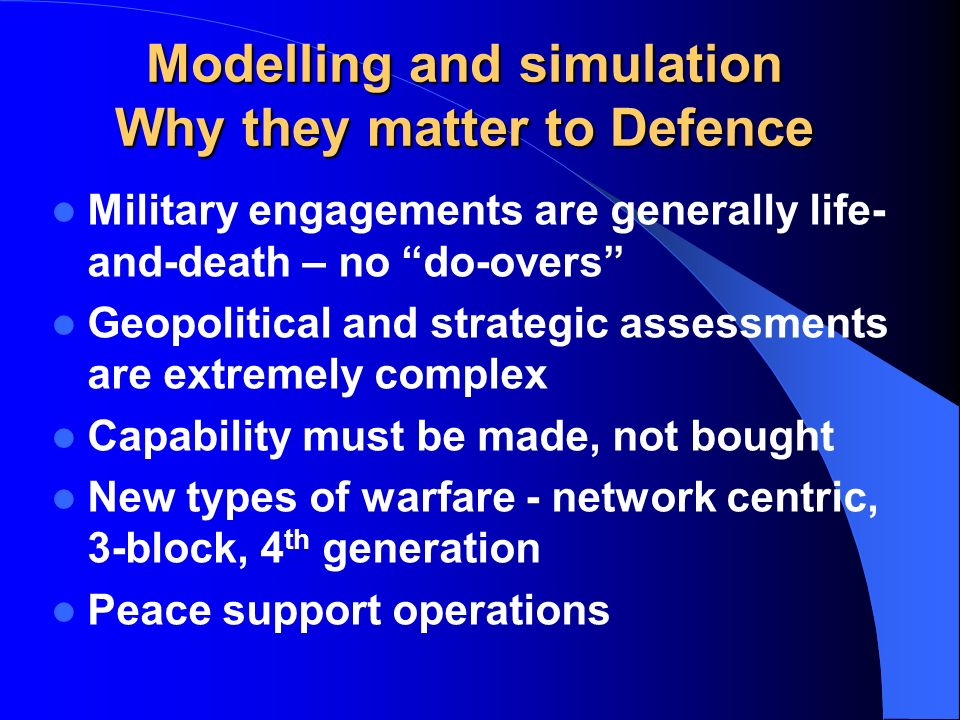 Modelling and simulation Why they matter to Defence Military engagements are generally life- and-death – no do-overs Geopolitical and strategic assessments are extremely complex Capability must be made, not bought New types of warfare - network centric, 3-block, 4 th generation Peace support operations