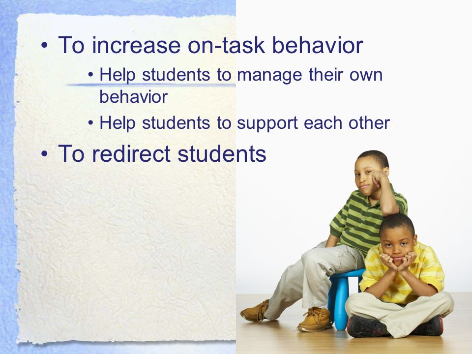To increase on-task behavior Help students to manage their own behavior Help students to support each other To redirect students