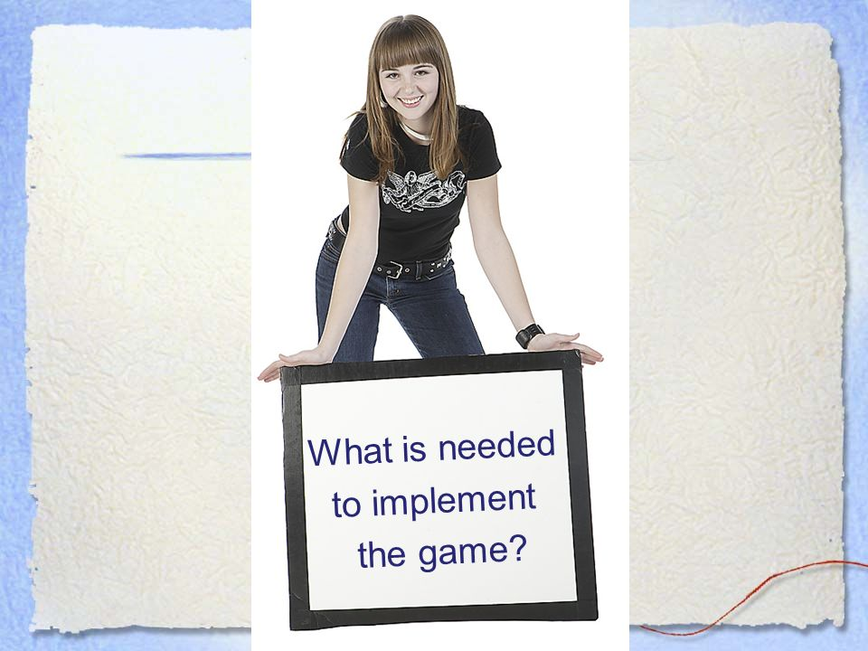 What is needed to implement the game