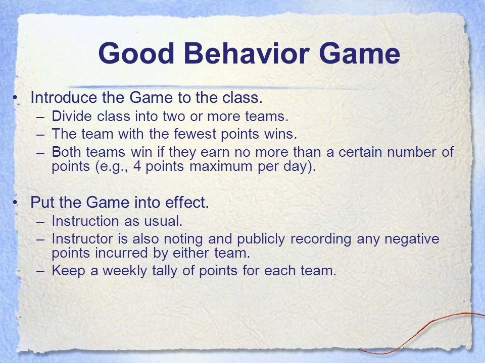 Good Behavior Game Introduce the Game to the class. –Divide class into two or more teams. –The team with the fewest points wins. –Both teams win if th