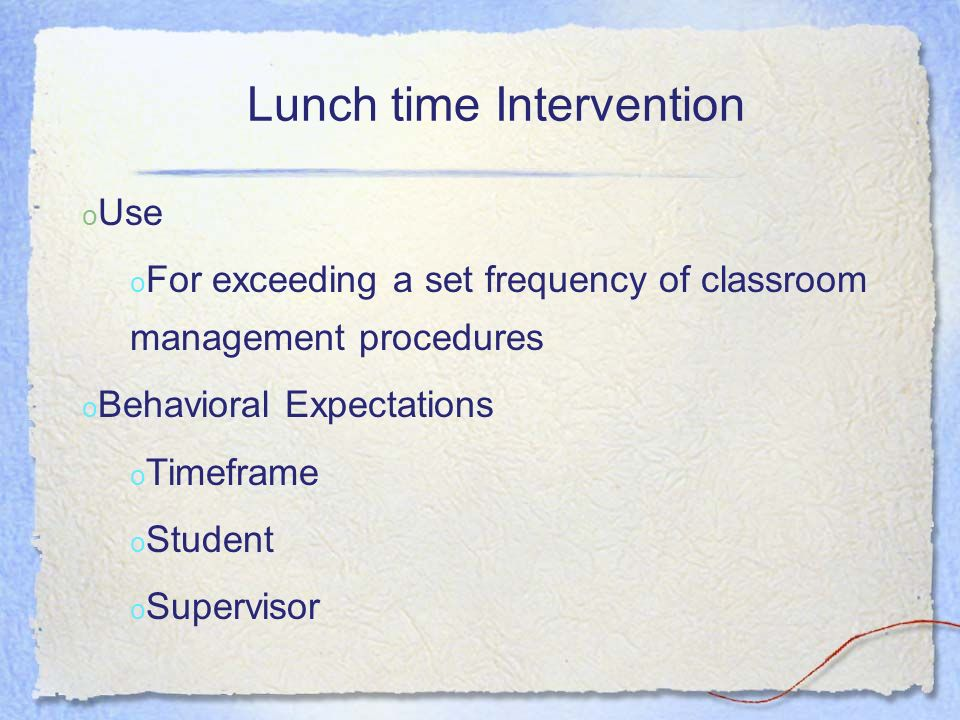 o Use o For exceeding a set frequency of classroom management procedures o Behavioral Expectations o Timeframe o Student o Supervisor Lunch time Inter