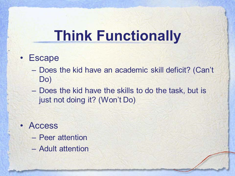 Think Functionally Escape –Does the kid have an academic skill deficit.