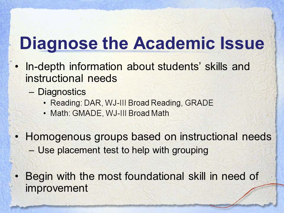 Diagnose the Academic Issue In-depth information about students skills and instructional needs –Diagnostics Reading: DAR, WJ-III Broad Reading, GRADE