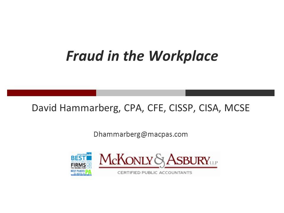 Fraud in the Workplace David Hammarberg, CPA, CFE, CISSP, CISA, MCSE Dhammarberg@macpas.com