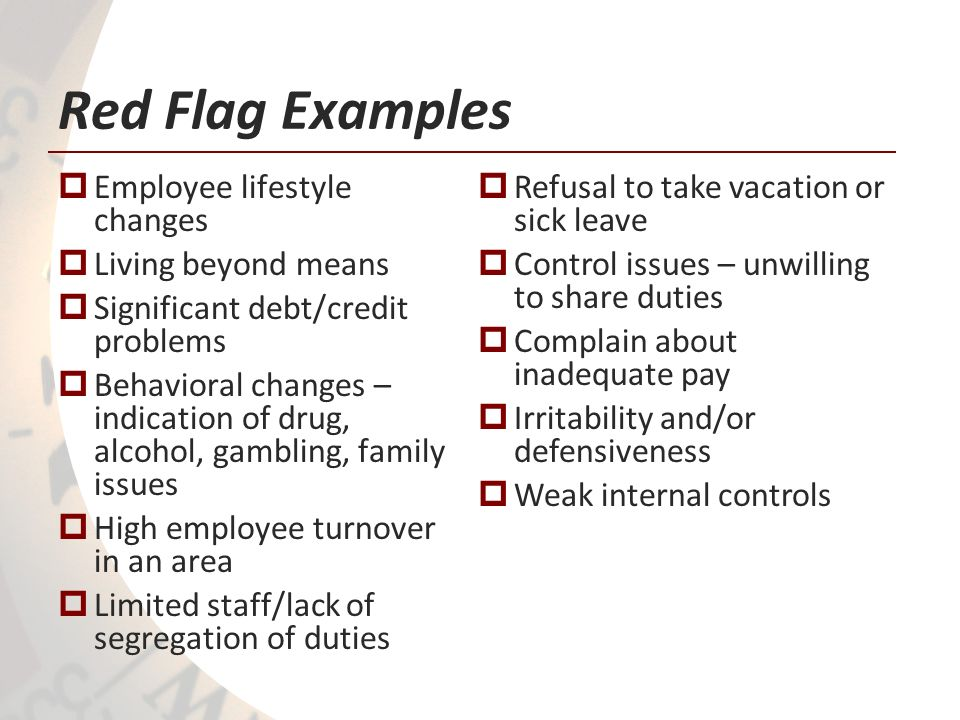 Red Flag Examples Employee lifestyle changes Living beyond means Significant debt/credit problems Behavioral changes – indication of drug, alcohol, ga